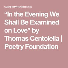 """""""In the Evening We Shall Be Examined on Love"""" by Thomas Centolella 