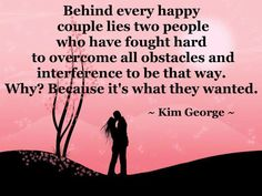 Life Quotes : Behind every happy couple lies two people who have fought hard to overcome all obstacles and interference to be that way. Because it's what they wanted. ~ Kim George This Quote And The Picture Was Posted By Judith Schlepphorst. Cute Love Quotes, Great Quotes, Quotes To Live By, Funny Quotes, Inspirational Quotes, Awesome Quotes, Sensible Quotes, Love My Husband Quotes, Husband Prayer