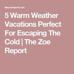 5 Warm Weather Vacations Perfect For Escaping The Cold | The Zoe Report