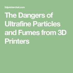 The Dangers of Ultrafine Particles and Fumes from 3D Printers