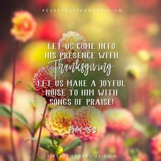 """""""Let us come into His presence with Thanksgiving; let us make a joyful noise to Him with songs of praise"""" Psalm 95:2 #EverydayThanksgiving"""
