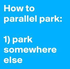 How to parallel park: 1. Park somewhere else.