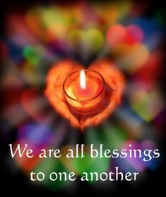 We are all blessings to one another ... yes we are!!! <3