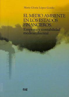 El medio ambiente en los estados financieros : empresa y contabilidad medioambiental / María Gloria López Gordo Granada : Universidad de Granada, 2008