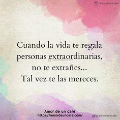 Cuando la vida te regala personas extraordinarias, no te extrañes... Tal vez te las mereces.