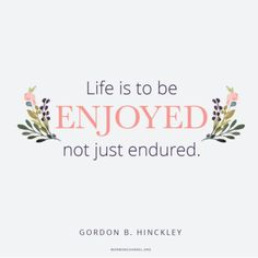 """Have much of fun and laughter. Life is to be enjoyed, not just endured.""  -Gordon B. Hinckley"
