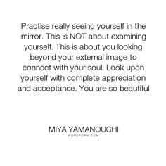 """Miya Yamanouchi - """"Practise really seeing yourself in the mirror. This is NOT about examining yourself...."""". inspirational-quotes, soul, self-acceptance, self-esteem, connecting, self-love, inspiring-quotes, self-love-quotes, self-compassion, self-courage, soulful-quotes"""