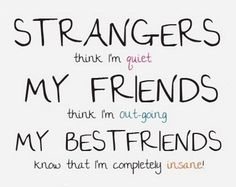 cute funny friendship quotes: Strangers think I'm quiet. My friends think I'm out-going. My best friends know that I'm completely insane! Besties Quotes, Cute Best Friend Quotes, Bffs, Funny Friend Quotes, Cute Bff Quotes, Funny Sayings About Friends, Good Quotes For Girls, Nice Quotes For Friends, Best Friend Humor