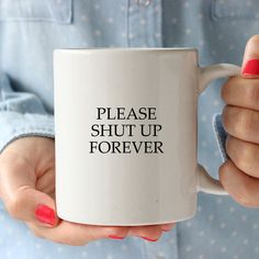 Funny Sarcastic Ceramic Quote Coffee & Tea Mug - Please Shut Up Forever