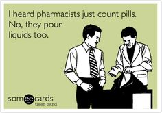 Haha Ive always thought what a boring job they must have whenever i am in a Pharm.! Specially dealing with all the pill poppers on a daily basis no thanks!