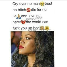 cry over no man trust no bitch die for no lie and love no hater the world can fuck you up bad