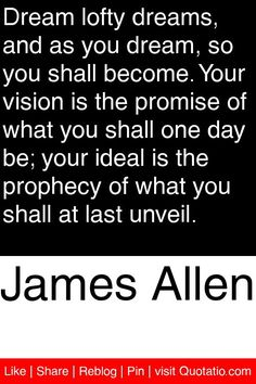 James Allen - Dream lofty dreams, and as you dream, so you shall become. Your vision is the promise of what you shall one day be; your ideal is the prophecy of what you shall at last unveil. #quotations #quotes