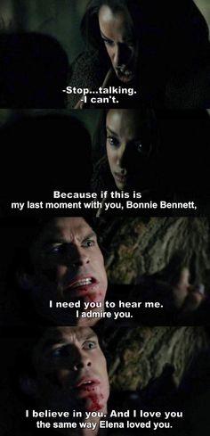 Bonnie -Deja de hablar- Damon -No puedo, porque si este es mi último momento contigo, Bonnie Bennett. Necesito que me escuches, te admiro, creo en ti. Y te amo, de la misma manera que Elena te amó.-