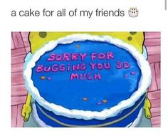 A cake for my friends. Sorry for bugging you so much. Spongebob