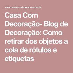 Casa Com Decoração- Blog de Decoração: Como retirar dos objetos a cola de rótulos e etiquetas