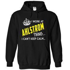 I cant Keep Calm I work at Ahlstrom Hoodie ThanhD T Shirt, Hoodie, Sweatshirt