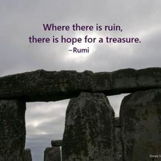 Where there is ruin, there is hope for the a treasure. -Rumi