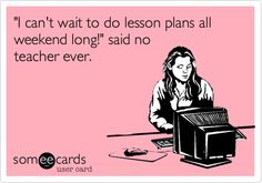 'I can't wait to do lesson plans all weekend long!' said no teacher ever.