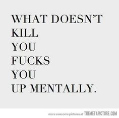 What doesn't kill you fucks you up mentally..