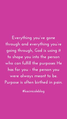 Everything you've gone through and everything you're going through, God is using it to shape you into the person who can fulfill the purposes He has for you - the person you were always meant to be. Purpose is often birthed in pain. | Instagram @kacinicole