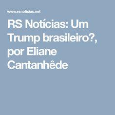 RS Notícias: Um Trump brasileiro?, por Eliane Cantanhêde