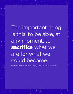 The important thing is this, to be able, at any moment, to sacrifice what we are for what we could become. Sacrifice Quotes, Maharishi Mahesh Yogi, Quote Of The Day, Life Quotes, How Are You Feeling, Inspirational Quotes, Messages, In This Moment, Motivation