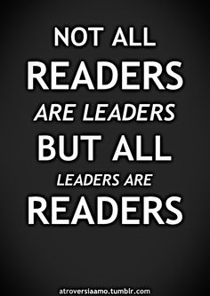 Not all readers are leaders but all leaders are readers.