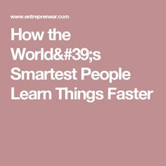 How the World's Smartest People Learn Things Faster