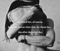 He loved her, of course, but even better than that, he chose her, day after day after day