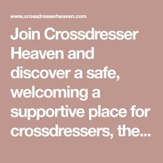 Join Crossdresser Heaven and discover a safe, welcoming a supportive place for crossdressers, their family, friends and loved ones. Feminized Husband, Female Transformation, Lingerie For Men, Crossdressers, Welcome, First Love, Heaven, Join, Friends