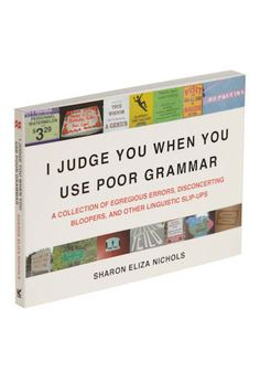 I Judge You When You Use Poor Grammar- never read the book but I TOTALLY DO!