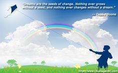 """""""Dreams are the seeds of change. Nothing ever grows without a seed, and nothing ever changes without a dream.""""    -- Debby Boone"""