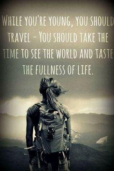 While you're young, you should travel - you should take the time to see the world and taste the fullness of life.