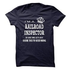 i am a RAILROAD INSPECTOR, to save time lets just assume that i am never wrong T-Shirts, Hoodies, Sweatshirts, Tee Shirts (23$ ==> Shopping Now!)