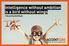 Intelligence without ambition is a bird without wings. #QuoteVanDeWeek #AccentJobs