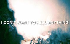 i don't want to feel anything