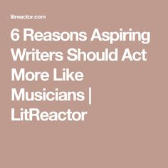 6 Reasons Aspiring Writers Should Act More Like Musicians  | LitReactor