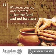 Colossians 3:23 (ESV)    Whatever you do, work heartily, as for the Lord and not for men.    Leave your PRAYERS below and encourage others to pray for peace in Jerusalem when you LIKE and SHARE this verse.