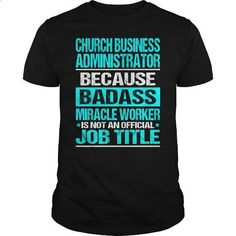 CHURCH BUSINESS ADMINISTRATOR - BADASS - #hoodie #jean skirt. CHECK PRICE => https://www.sunfrog.com/LifeStyle/CHURCH-BUSINESS-ADMINISTRATOR--BADASS-Black-Guys.html?60505