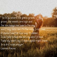 "Dirt Road Prayer - Lauren Alaina -- I'm thinking of the name ""Alaina"" for my future daugher... so lovely :)"