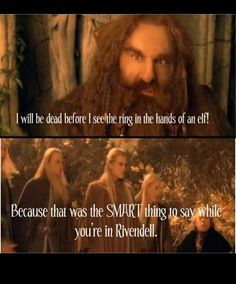 i will be dead before i see the ring in the hands of an elf!  because that was the SMART thing to say while you're in Rivendell.