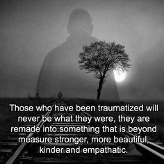 Those who have been traumatized will never be what they were, they are remade into something that is beyond measure stronger, more beautiful, kinder and empathetic. | Complex/PTSD