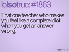That one teacher who makes you feel like a complete idiot when you get an answer wrong.