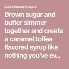 Brown sugar and butter simmer together and create a caramel toffee flavored syrup like nothing you've ever tasted. This sauce is no substitute for maple syrup, maple syrup is it's own bit of wonderful that nothing can replace. This syrup is awesome all by itself. I drizzled this syrup over some Banana Nut Oatmeallast weekRead More