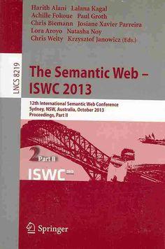 The Semantic Web - Iswc 2013: 12th International Semantic Web Conference, Sydney, NSW, Australia, October 21-25, ...