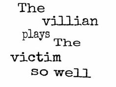 The villian plays the victim so well