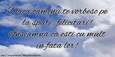 Daca oamenii te vorbesc pe la spate, felicitari! Inseamna ca esti cu mult in fata lor! Alba, True Words, Motto, Buddha, Motivational, Death, Quotes, Inspiration, Quotations