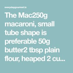 The Mac250g macaroni, small tube shape is preferable 50g butter2 tbsp plain flour, heaped 2 cups full cream milk250g cheddar, grated 150g mozzarella, grated 1