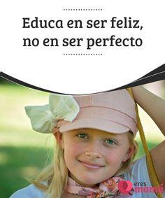 Educa en ser #feliz, no en ser perfecto Es necesario #educar a un #hijo para ser feliz, pero no para ser #perfecto. En la imperfección se encuentra el #aprendizaje para la vida.