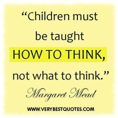 Children must be taught how to think ~ early childhood education quotes - Inspirational Quotes about Life, Love, happiness, Kindness, positi. All Quotes, Quotable Quotes, Great Quotes, Quotes To Live By, Motivational Quotes, Life Quotes, Inspirational Quotes, Faith Quotes, Quotes Images